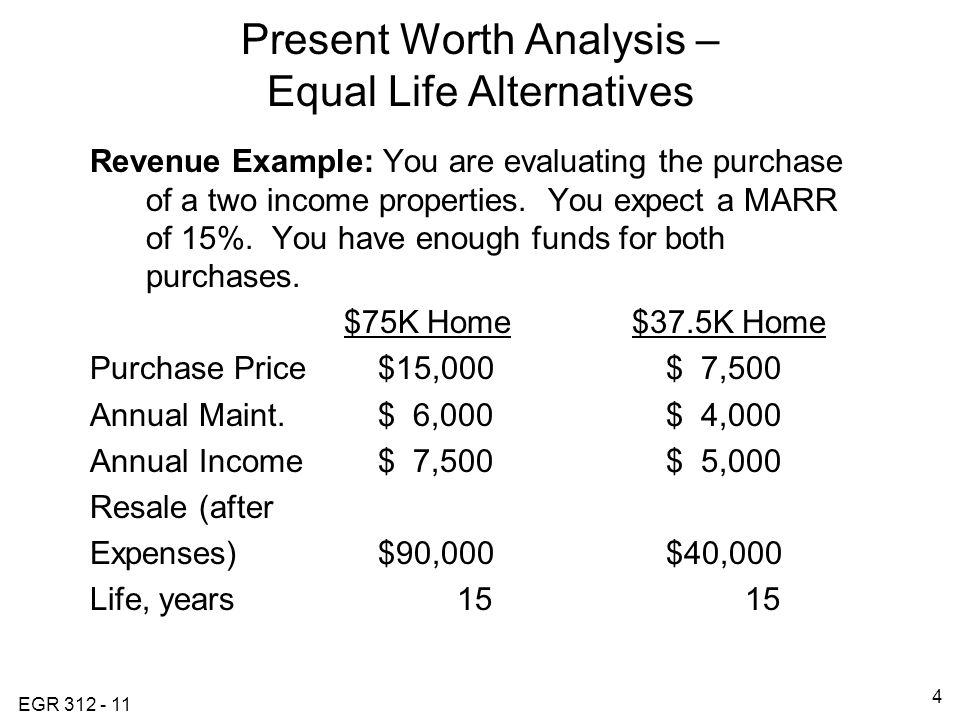 EGR Present Worth Analysis – Equal Life Alternatives Revenue Example: You are evaluating the purchase of a two income properties.