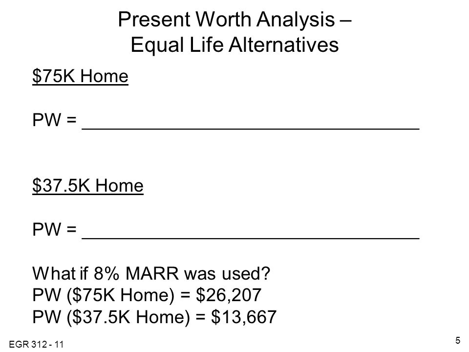 EGR Present Worth Analysis – Equal Life Alternatives $75K Home PW = _________________________________ $37.5K Home PW = _________________________________ What if 8% MARR was used.
