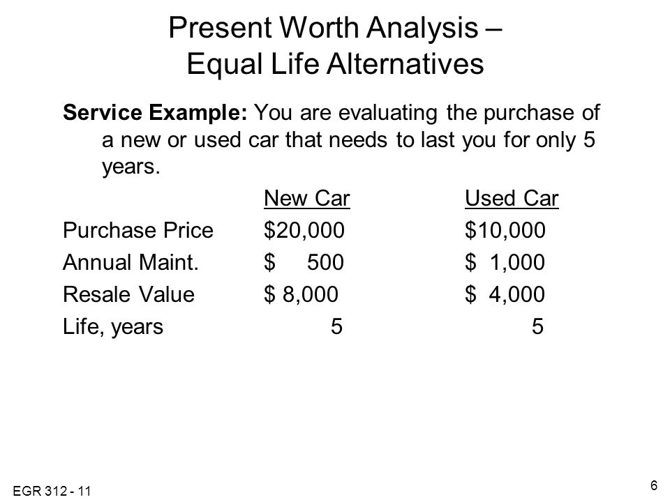 EGR Present Worth Analysis – Equal Life Alternatives Service Example: You are evaluating the purchase of a new or used car that needs to last you for only 5 years.