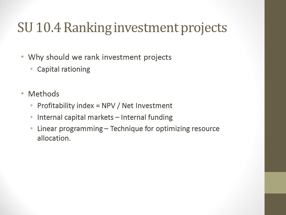 SU 10.4 Ranking investment projects Why should we rank investment projects Capital rationing Methods Profitability index = NPV / Net Investment Internal capital markets – Internal funding Linear programming – Technique for optimizing resource allocation.