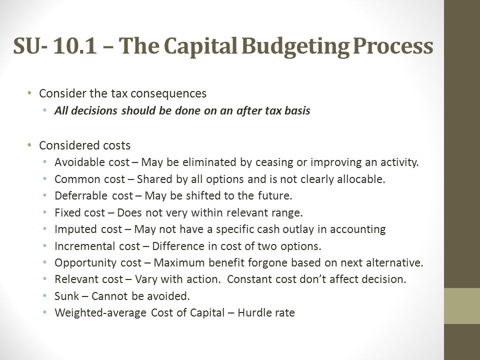 SU – The Capital Budgeting Process Consider the tax consequences All decisions should be done on an after tax basis Considered costs Avoidable cost – May be eliminated by ceasing or improving an activity.