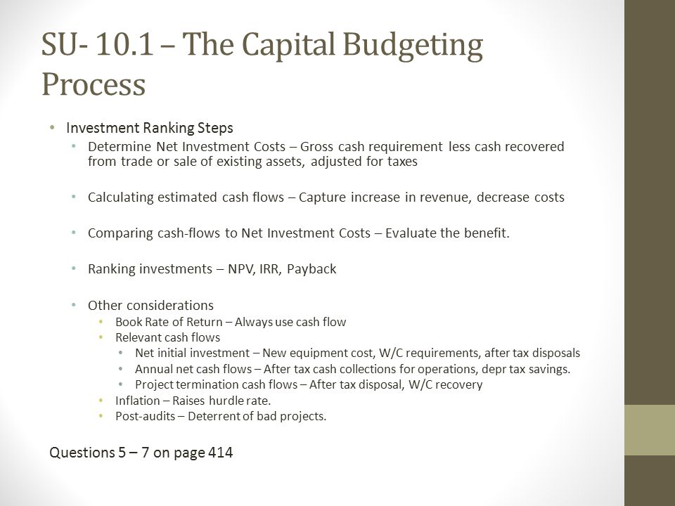 SU – The Capital Budgeting Process Investment Ranking Steps Determine Net Investment Costs – Gross cash requirement less cash recovered from trade or sale of existing assets, adjusted for taxes Calculating estimated cash flows – Capture increase in revenue, decrease costs Comparing cash-flows to Net Investment Costs – Evaluate the benefit.