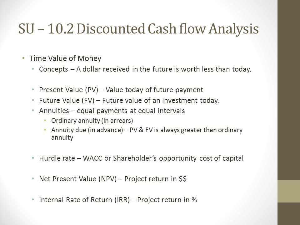 SU – 10.2 Discounted Cash flow Analysis Time Value of Money Concepts – A dollar received in the future is worth less than today.