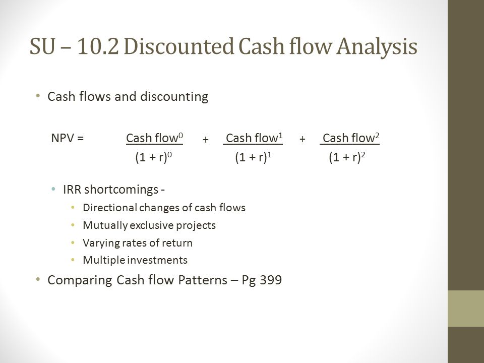 SU – 10.2 Discounted Cash flow Analysis Cash flows and discounting NPV = Cash flow 0 Cash flow 1 Cash flow 2 (1 + r) 0 (1 + r) 1 (1 + r) 2 IRR shortcomings - Directional changes of cash flows Mutually exclusive projects Varying rates of return Multiple investments Comparing Cash flow Patterns – Pg