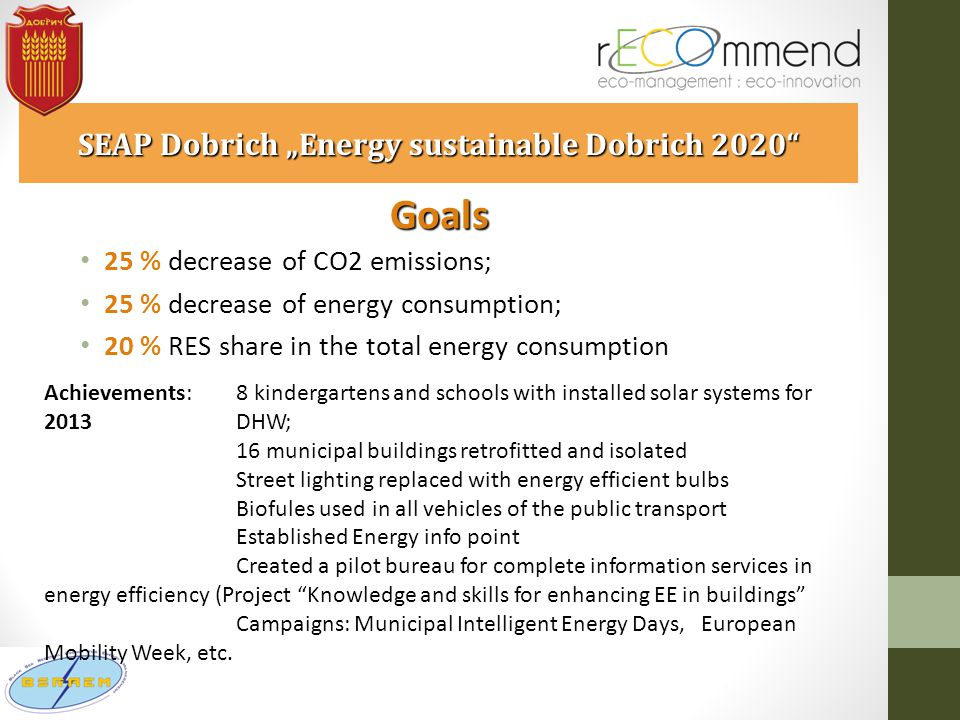"SEAP Dobrich ""Energy sustainable Dobrich 2020 Goals 25 % decrease of CO2 emissions; 25 % decrease of energy consumption; 20 % RES share in the total energy consumption Achievements: 8 kindergartens and schools with installed solar systems for 2013 DHW; 16 municipal buildings retrofitted and isolated Street lighting replaced with energy efficient bulbs Biofules used in all vehicles of the public transport Established Energy info point Created a pilot bureau for complete information services in energy efficiency (Project Knowledge and skills for enhancing EE in buildings Campaigns: Municipal Intelligent Energy Days, European Mobility Week, etc."
