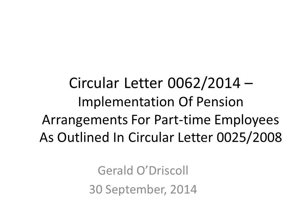Circular Letter 0062/2014 – Implementation Of Pension Arrangements For Part-time Employees As Outlined In Circular Letter 0025/2008 Gerald O'Driscoll 30 September, 2014
