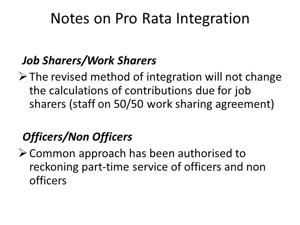 Notes on Pro Rata Integration Job Sharers/Work Sharers  The revised method of integration will not change the calculations of contributions due for job sharers (staff on 50/50 work sharing agreement) Officers/Non Officers  Common approach has been authorised to reckoning part-time service of officers and non officers