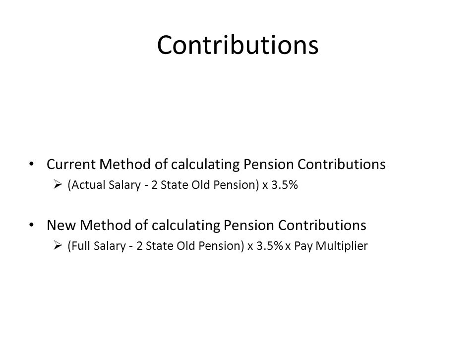 Contributions Current Method of calculating Pension Contributions  (Actual Salary - 2 State Old Pension) x 3.5% New Method of calculating Pension Contributions  (Full Salary - 2 State Old Pension) x 3.5% x Pay Multiplier