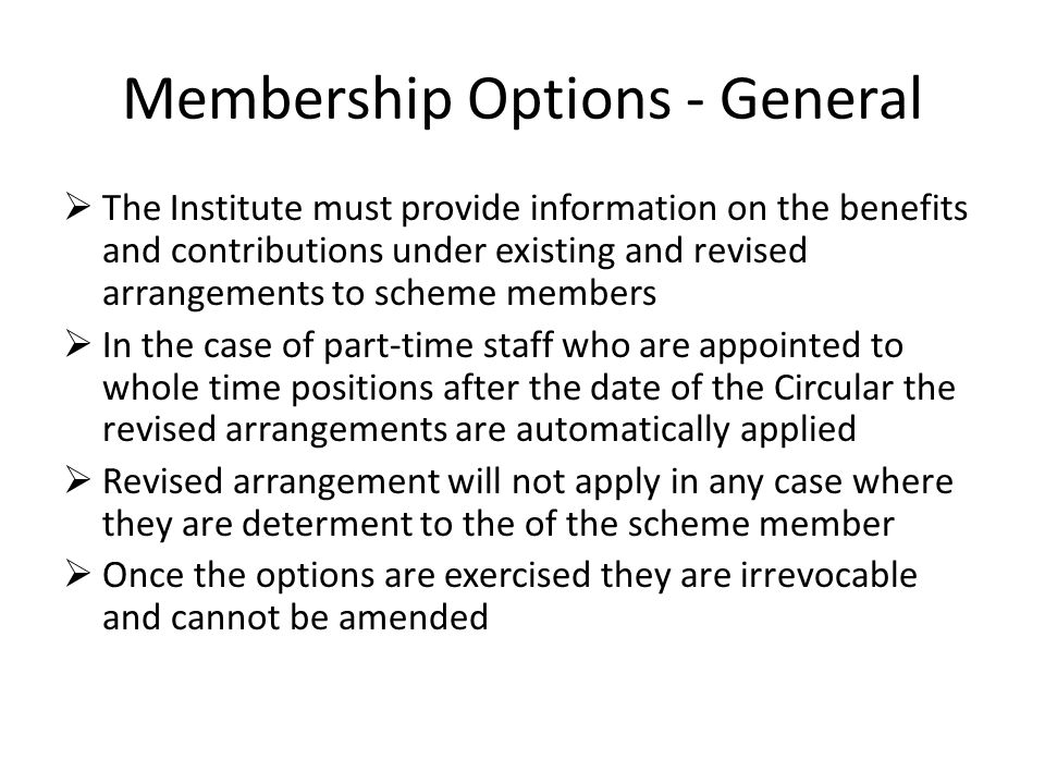Membership Options - General  The Institute must provide information on the benefits and contributions under existing and revised arrangements to scheme members  In the case of part-time staff who are appointed to whole time positions after the date of the Circular the revised arrangements are automatically applied  Revised arrangement will not apply in any case where they are determent to the of the scheme member  Once the options are exercised they are irrevocable and cannot be amended