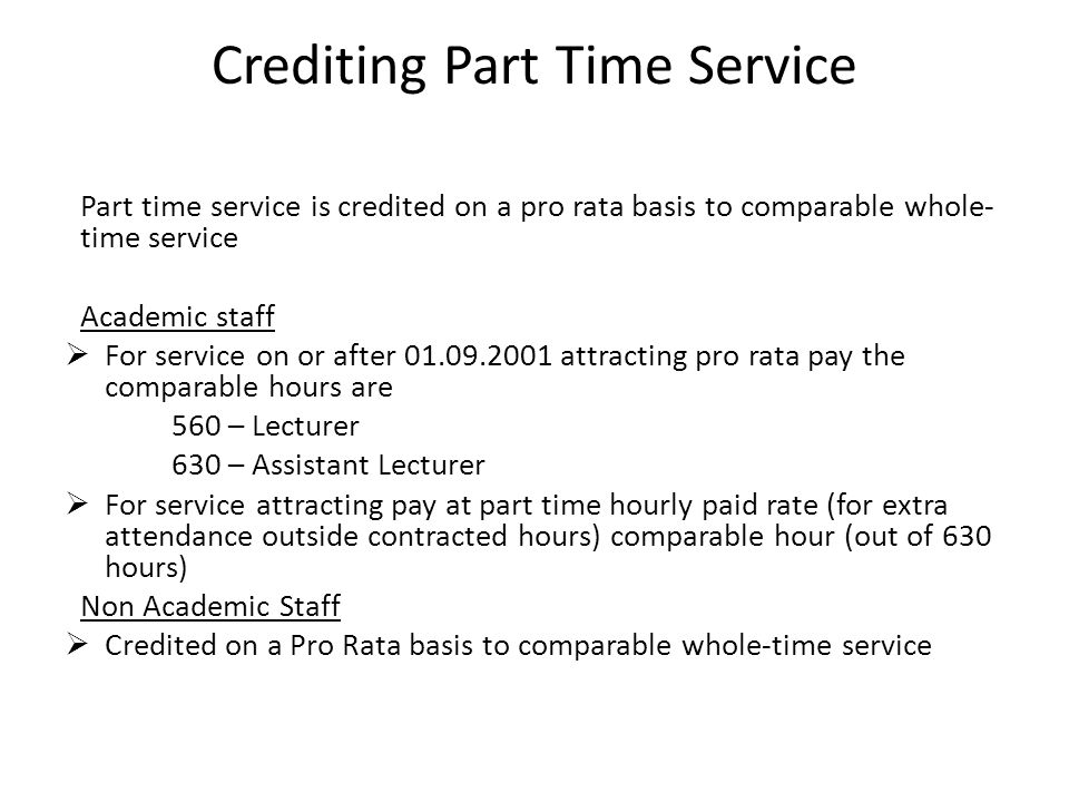 Crediting Part Time Service Part time service is credited on a pro rata basis to comparable whole- time service Academic staff  For service on or after attracting pro rata pay the comparable hours are 560 – Lecturer 630 – Assistant Lecturer  For service attracting pay at part time hourly paid rate (for extra attendance outside contracted hours) comparable hour (out of 630 hours) Non Academic Staff  Credited on a Pro Rata basis to comparable whole-time service