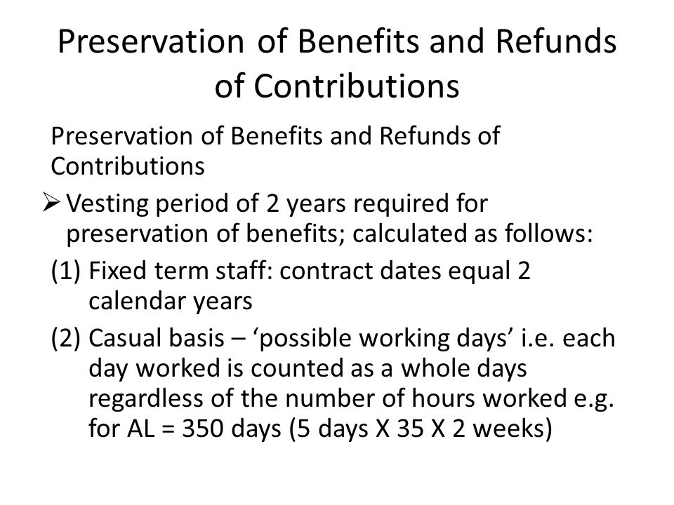 Preservation of Benefits and Refunds of Contributions  Vesting period of 2 years required for preservation of benefits; calculated as follows: (1)Fixed term staff: contract dates equal 2 calendar years (2)Casual basis – 'possible working days' i.e.