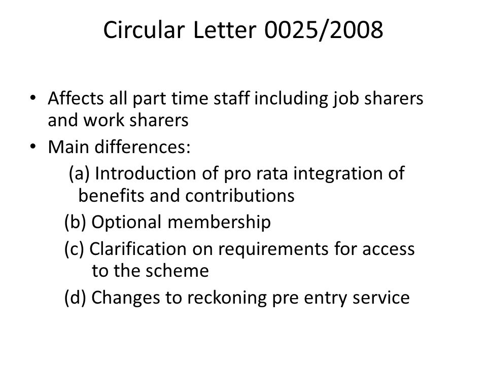 Circular Letter 0025/2008 Affects all part time staff including job sharers and work sharers Main differences: (a) Introduction of pro rata integration of benefits and contributions (b) Optional membership (c) Clarification on requirements for access to the scheme (d) Changes to reckoning pre entry service