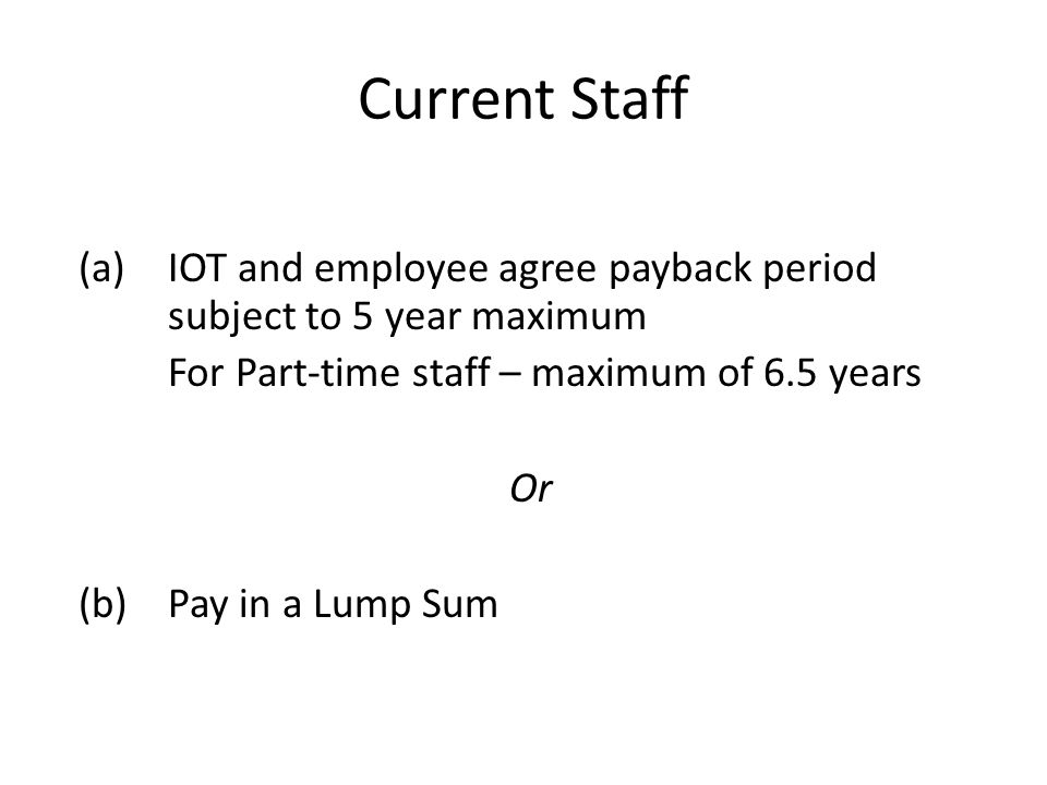 Current Staff (a)IOT and employee agree payback period subject to 5 year maximum For Part-time staff – maximum of 6.5 years Or (b) Pay in a Lump Sum