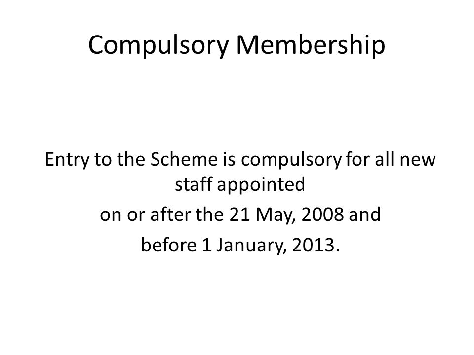 Compulsory Membership Entry to the Scheme is compulsory for all new staff appointed on or after the 21 May, 2008 and before 1 January, 2013.
