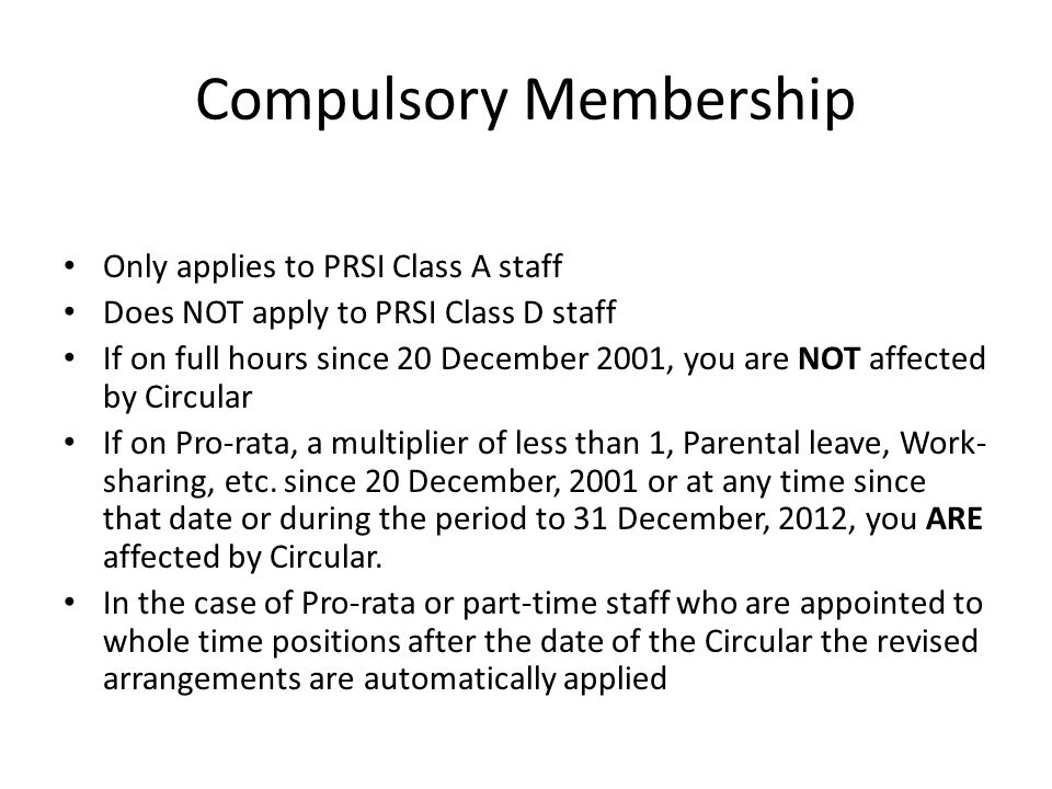 Compulsory Membership Only applies to PRSI Class A staff Does NOT apply to PRSI Class D staff If on full hours since 20 December 2001, you are NOT affected by Circular If on Pro-rata, a multiplier of less than 1, Parental leave, Work- sharing, etc.