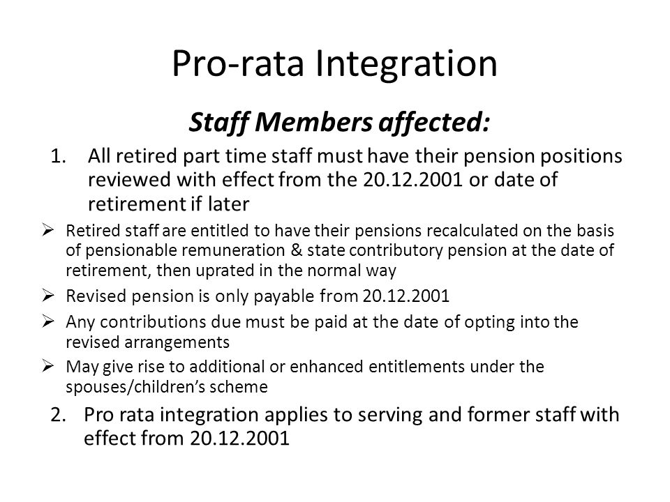 Pro-rata Integration Staff Members affected: 1.All retired part time staff must have their pension positions reviewed with effect from the or date of retirement if later  Retired staff are entitled to have their pensions recalculated on the basis of pensionable remuneration & state contributory pension at the date of retirement, then uprated in the normal way  Revised pension is only payable from  Any contributions due must be paid at the date of opting into the revised arrangements  May give rise to additional or enhanced entitlements under the spouses/children's scheme 2.Pro rata integration applies to serving and former staff with effect from