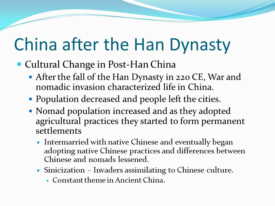 China after the Han Dynasty Cultural Change in Post-Han China After the fall of the Han Dynasty in 220 CE, War and nomadic invasion characterized life in China.