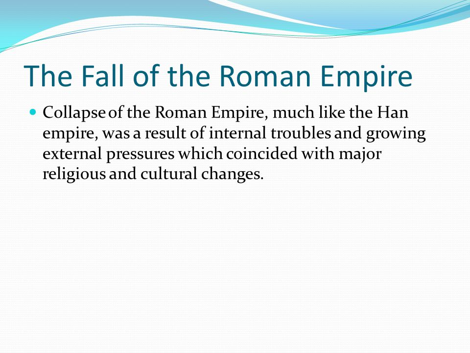 The Fall of the Roman Empire Collapse of the Roman Empire, much like the Han empire, was a result of internal troubles and growing external pressures which coincided with major religious and cultural changes.