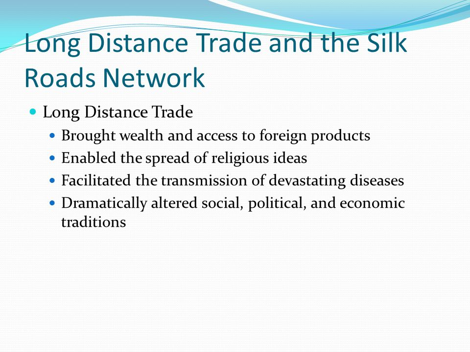 Long Distance Trade and the Silk Roads Network Long Distance Trade Brought wealth and access to foreign products Enabled the spread of religious ideas Facilitated the transmission of devastating diseases Dramatically altered social, political, and economic traditions