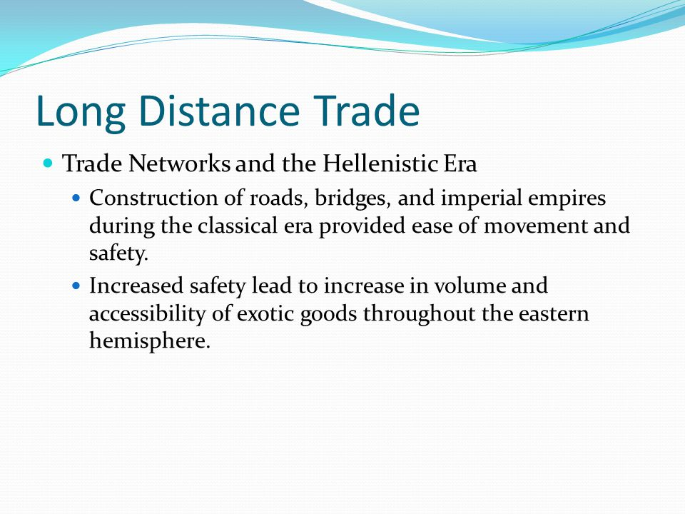 Long Distance Trade Trade Networks and the Hellenistic Era Construction of roads, bridges, and imperial empires during the classical era provided ease of movement and safety.