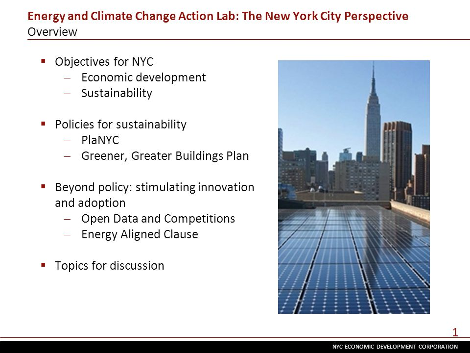 NYC ECONOMIC DEVELOPMENT CORPORATION 1 Energy and Climate Change Action Lab: The New York City Perspective Overview  Objectives for NYC  Economic development  Sustainability  Policies for sustainability  PlaNYC  Greener, Greater Buildings Plan  Beyond policy: stimulating innovation and adoption  Open Data and Competitions  Energy Aligned Clause  Topics for discussion