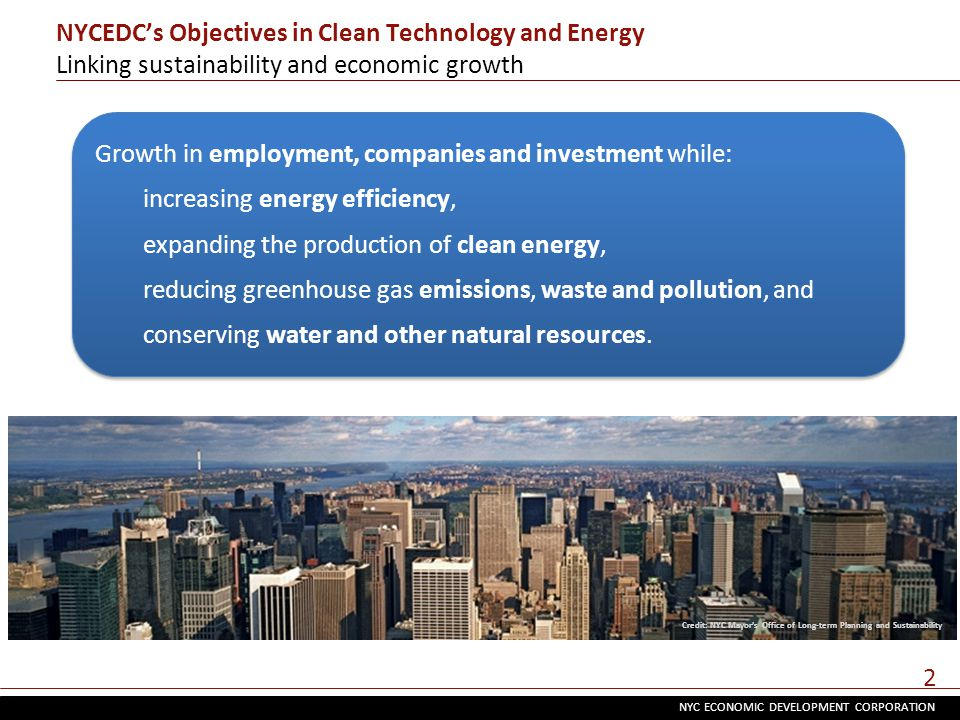 NYC ECONOMIC DEVELOPMENT CORPORATION 2 NYCEDC's Objectives in Clean Technology and Energy Linking sustainability and economic growth Credit: NYC Mayor's Office of Long-term Planning and Sustainability Growth in employment, companies and investment while: increasing energy efficiency, expanding the production of clean energy, reducing greenhouse gas emissions, waste and pollution, and conserving water and other natural resources.