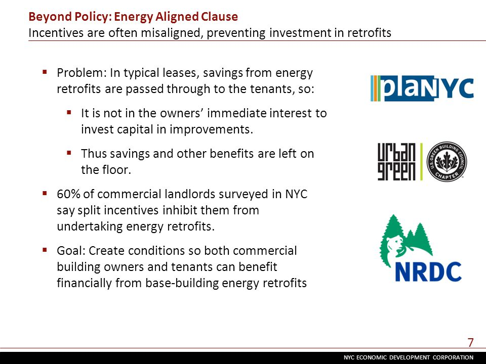 NYC ECONOMIC DEVELOPMENT CORPORATION 7 Beyond Policy: Energy Aligned Clause Incentives are often misaligned, preventing investment in retrofits  Problem: In typical leases, savings from energy retrofits are passed through to the tenants, so:  It is not in the owners' immediate interest to invest capital in improvements.