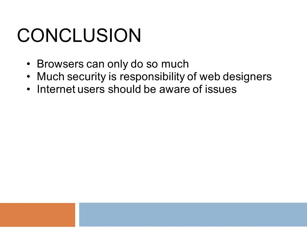 CONCLUSION Browsers can only do so much Much security is responsibility of web designers Internet users should be aware of issues