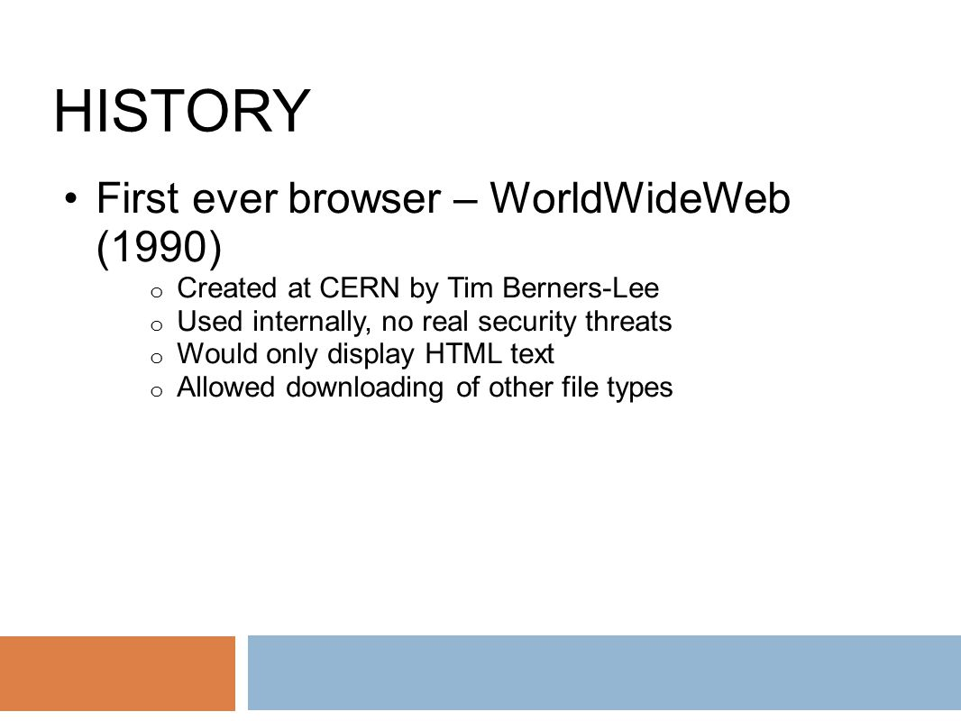 HISTORY First ever browser – WorldWideWeb (1990) o Created at CERN by Tim Berners-Lee o Used internally, no real security threats o Would only display HTML text o Allowed downloading of other file types