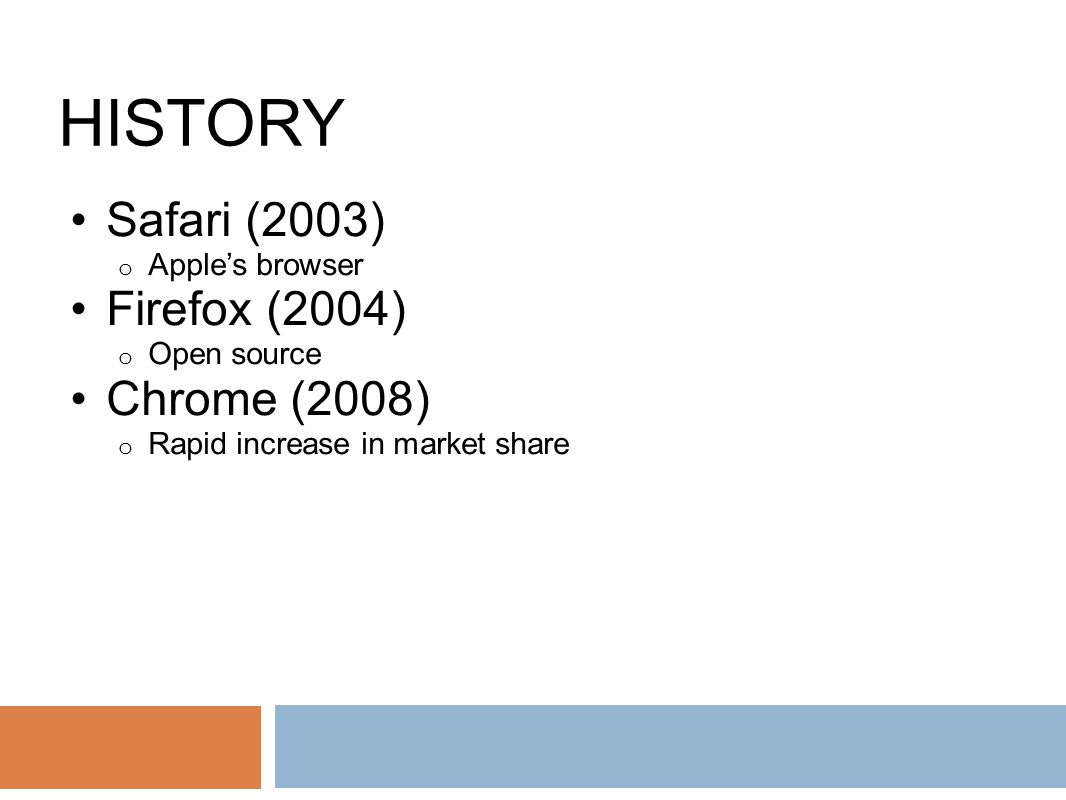HISTORY Safari (2003) o Apple's browser Firefox (2004) o Open source Chrome (2008) o Rapid increase in market share