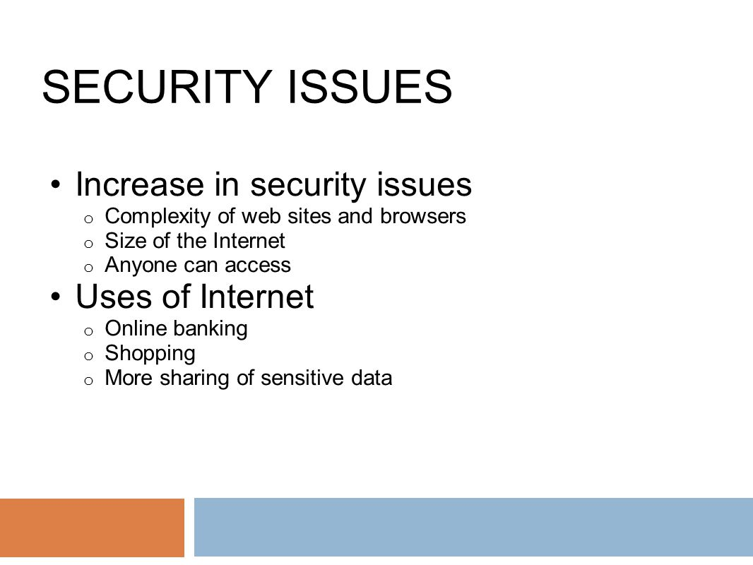 SECURITY ISSUES Increase in security issues o Complexity of web sites and browsers o Size of the Internet o Anyone can access Uses of Internet o Online banking o Shopping o More sharing of sensitive data