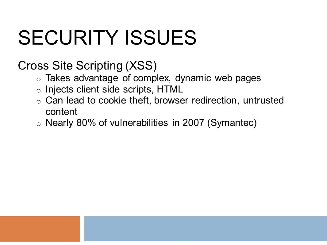 SECURITY ISSUES Cross Site Scripting (XSS) o Takes advantage of complex, dynamic web pages o Injects client side scripts, HTML o Can lead to cookie theft, browser redirection, untrusted content o Nearly 80% of vulnerabilities in 2007 (Symantec)
