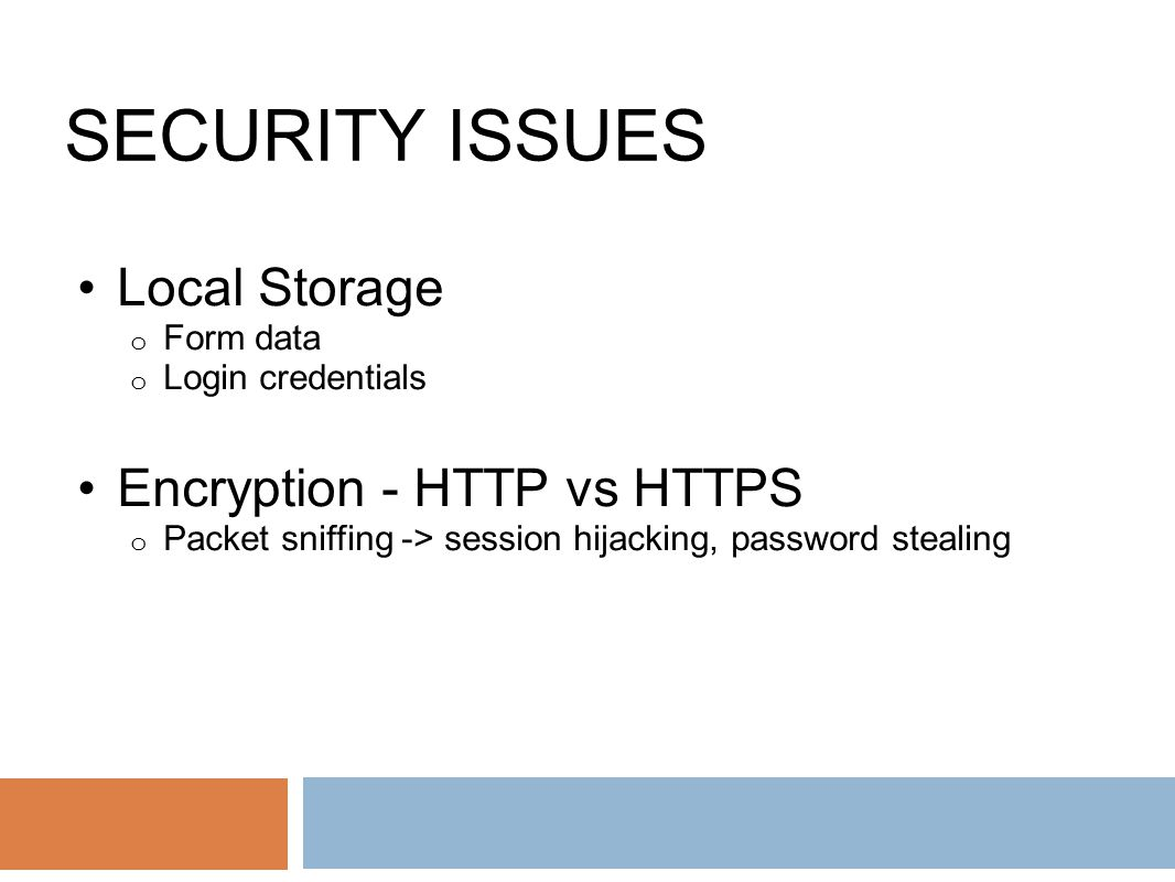 SECURITY ISSUES Local Storage o Form data o Login credentials Encryption - HTTP vs HTTPS o Packet sniffing -> session hijacking, password stealing