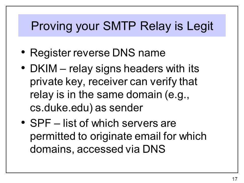 Proving your SMTP Relay is Legit Register reverse DNS name DKIM – relay signs headers with its private key, receiver can verify that relay is in the same domain (e.g., cs.duke.edu) as sender SPF – list of which servers are permitted to originate  for which domains, accessed via DNS 17