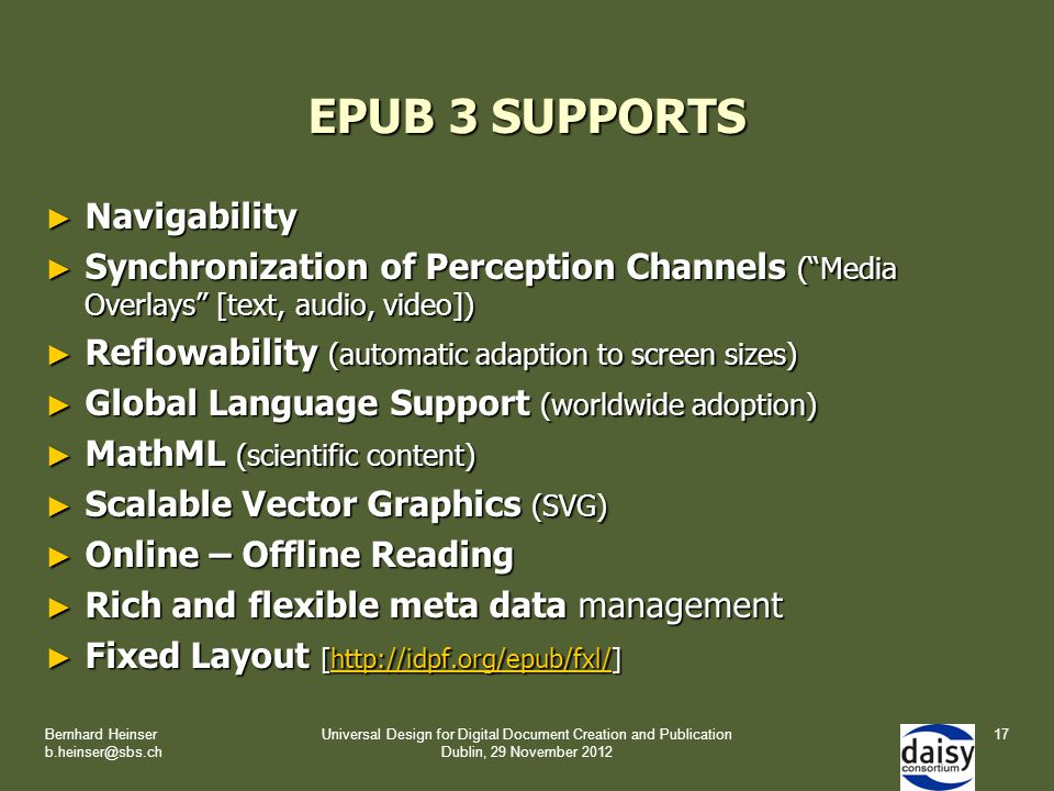 EPUB 3 SUPPORTS ► Navigability ► Synchronization of Perception Channels ( Media Overlays [text, audio, video]) ► Reflowability (automatic adaption to screen sizes) ► Global Language Support (worldwide adoption) ► MathML (scientific content) ► Scalable Vector Graphics (SVG) ► Online – Offline Reading ► Rich and flexible meta data management ► Fixed Layout [http://idpf.org/epub/fxl/] http://idpf.org/epub/fxl/ Bernhard Heinser b.heinser@sbs.ch Universal Design for Digital Document Creation and Publication Dublin, 29 November 2012 17