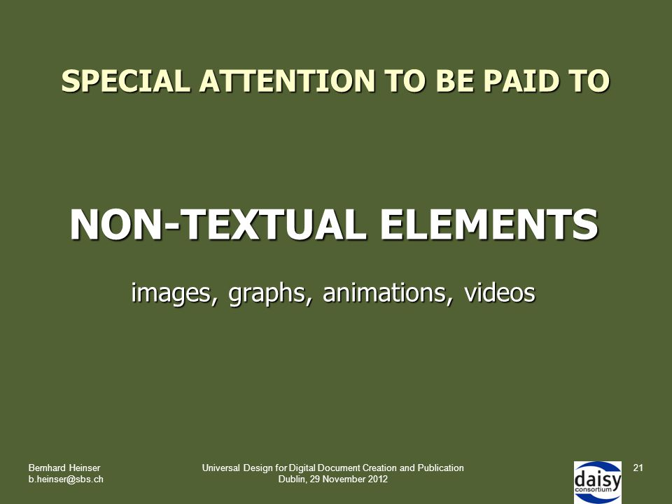 SPECIAL ATTENTION TO BE PAID TO NON-TEXTUAL ELEMENTS images, graphs, animations, videos Bernhard Heinser b.heinser@sbs.ch Universal Design for Digital Document Creation and Publication Dublin, 29 November 2012 21