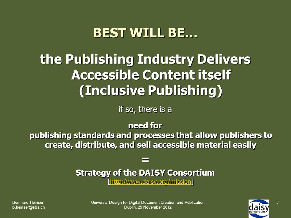 BEST WILL BE… the Publishing Industry Delivers Accessible Content itself (Inclusive Publishing) if so, there is a need for publishing standards and processes that allow publishers to create, distribute, and sell accessible material easily = Strategy of the DAISY Consortium [http:/www.daisy.org/mission] http:/www.daisy.org/mission Bernhard Heinser b.heinser@sbs.ch Universal Design for Digital Document Creation and Publication Dublin, 29 November 2012 3