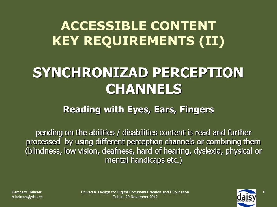 Bernhard Heinser b.heinser@sbs.ch Universal Design for Digital Document Creation and Publication Dublin, 29 November 2012 ACCESSIBLE CONTENT KEY REQUIREMENTS (II) SYNCHRONIZAD PERCEPTION CHANNELS Reading with Eyes, Ears, Fingers pending on the abilities / disabilities content is read and further processed by using different perception channels or combining them (blindness, low vision, deafness, hard of hearing, dyslexia, physical or mental handicaps etc.) 6