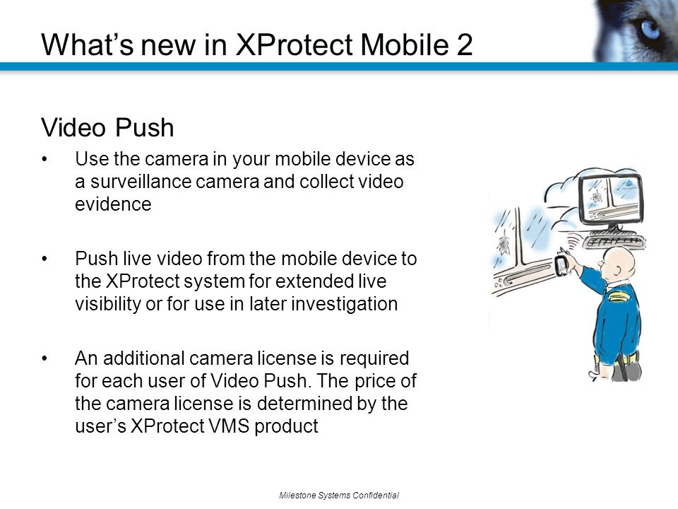Milestone Systems Confidential Video Push Use the camera in your mobile device as a surveillance camera and collect video evidence Push live video from the mobile device to the XProtect system for extended live visibility or for use in later investigation An additional camera license is required for each user of Video Push.