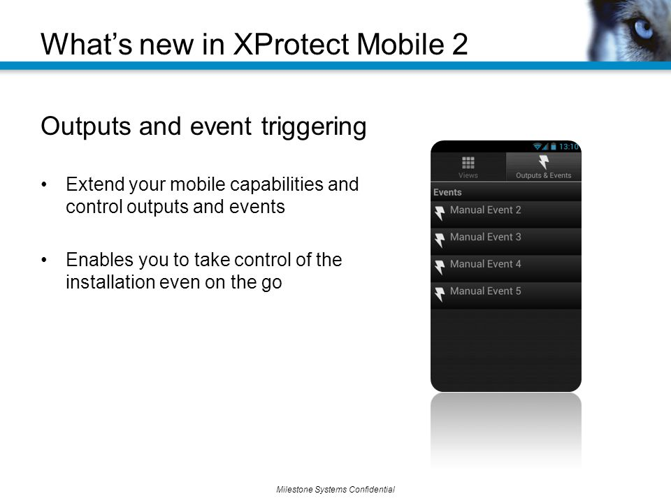 Milestone Systems Confidential What's new in XProtect Mobile 2 Outputs and event triggering Extend your mobile capabilities and control outputs and events Enables you to take control of the installation even on the go