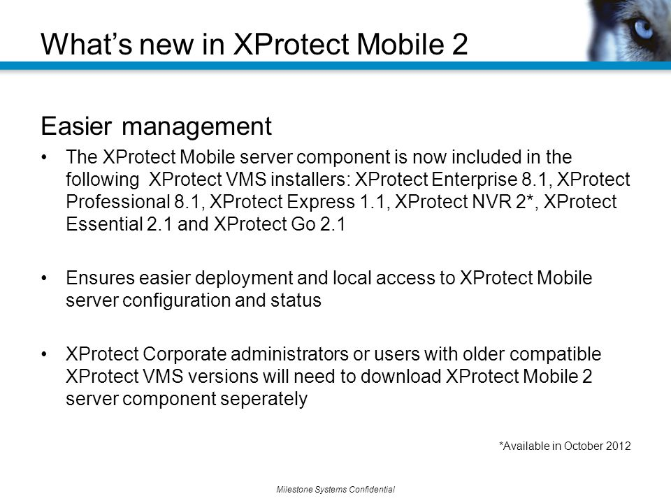 Milestone Systems Confidential Easier management The XProtect Mobile server component is now included in the following XProtect VMS installers: XProtect Enterprise 8.1, XProtect Professional 8.1, XProtect Express 1.1, XProtect NVR 2*, XProtect Essential 2.1 and XProtect Go 2.1 Ensures easier deployment and local access to XProtect Mobile server configuration and status XProtect Corporate administrators or users with older compatible XProtect VMS versions will need to download XProtect Mobile 2 server component seperately *Available in October 2012 What's new in XProtect Mobile 2