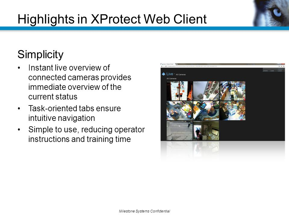 Milestone Systems Confidential Simplicity Instant live overview of connected cameras provides immediate overview of the current status Task-oriented tabs ensure intuitive navigation Simple to use, reducing operator instructions and training time Highlights in XProtect Web Client