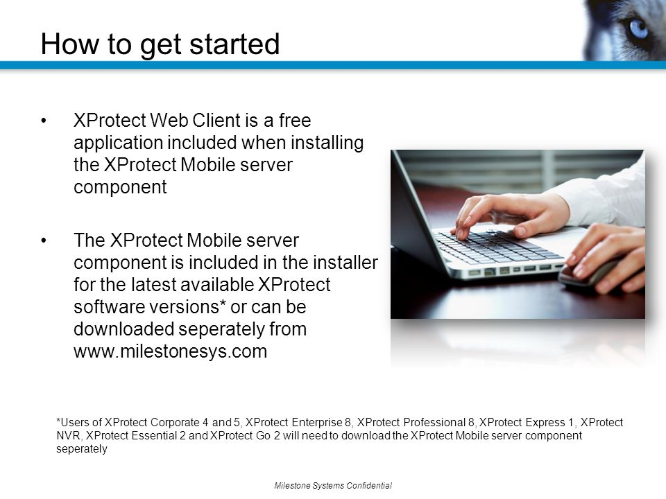 Milestone Systems Confidential XProtect Web Client is a free application included when installing the XProtect Mobile server component The XProtect Mobile server component is included in the installer for the latest available XProtect software versions* or can be downloaded seperately from   How to get started *Users of XProtect Corporate 4 and 5, XProtect Enterprise 8, XProtect Professional 8, XProtect Express 1, XProtect NVR, XProtect Essential 2 and XProtect Go 2 will need to download the XProtect Mobile server component seperately