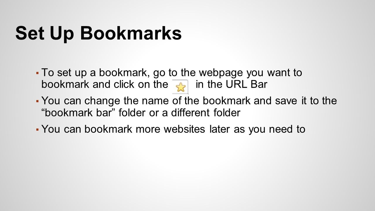 ▪ To set up a bookmark, go to the webpage you want to bookmark and click on the in the URL Bar ▪ You can change the name of the bookmark and save it to the bookmark bar folder or a different folder ▪ You can bookmark more websites later as you need to Set Up Bookmarks