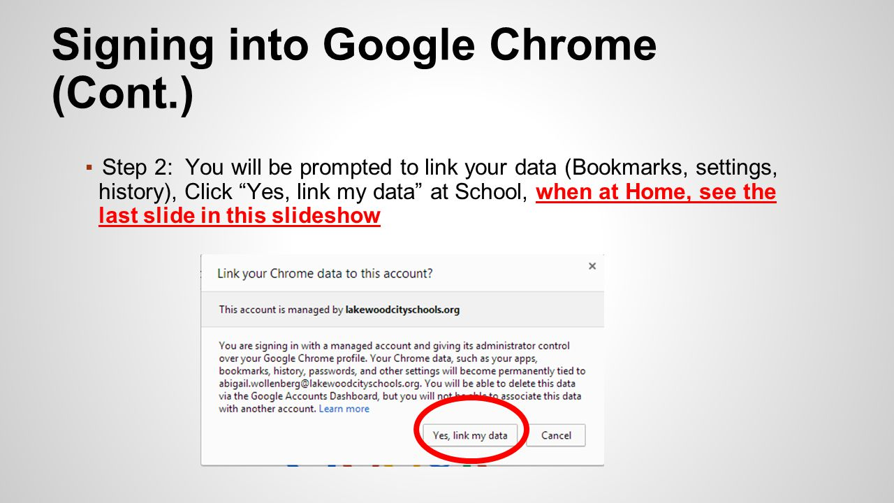 ▪Step 2: You will be prompted to link your data (Bookmarks, settings, history), Click Yes, link my data at School, when at Home, see the last slide in this slideshow Signing into Google Chrome (Cont.)