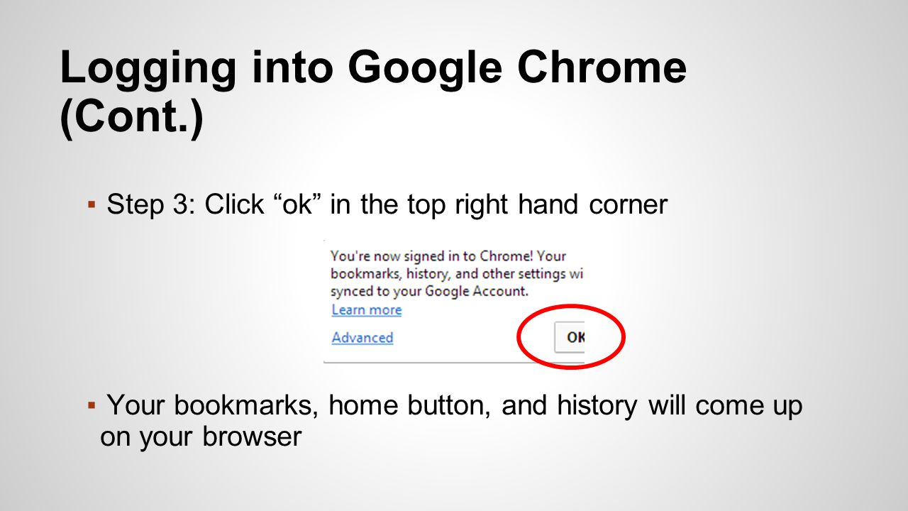 ▪Step 3: Click ok in the top right hand corner ▪Your bookmarks, home button, and history will come up on your browser Logging into Google Chrome (Cont.)