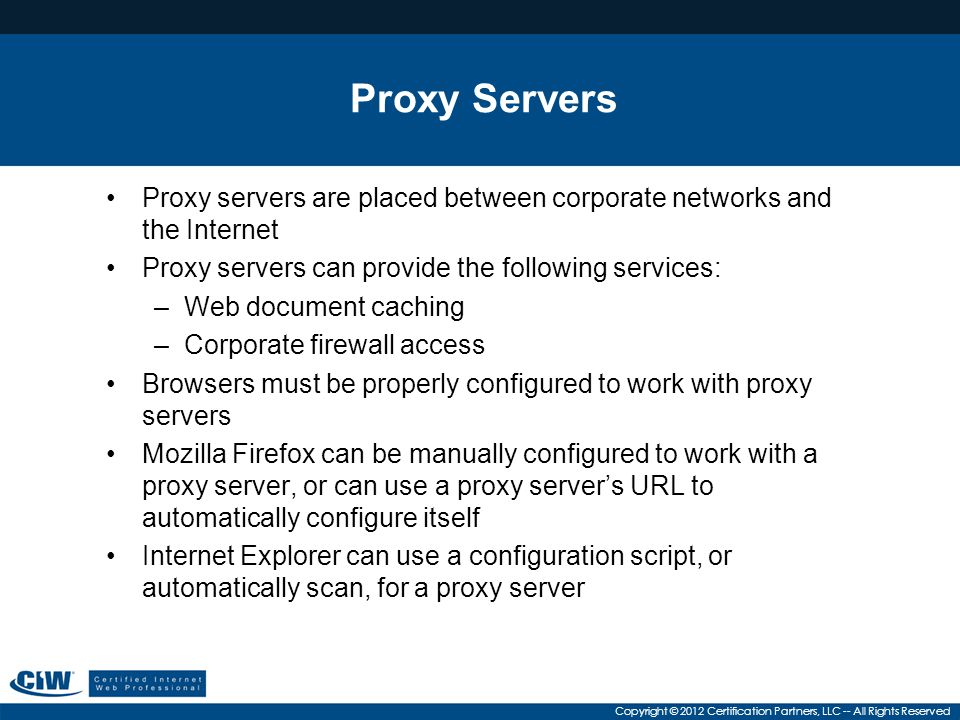 Copyright © 2012 Certification Partners, LLC -- All Rights Reserved Proxy Servers Proxy servers are placed between corporate networks and the Internet Proxy servers can provide the following services: –Web document caching –Corporate firewall access Browsers must be properly configured to work with proxy servers Mozilla Firefox can be manually configured to work with a proxy server, or can use a proxy server's URL to automatically configure itself Internet Explorer can use a configuration script, or automatically scan, for a proxy server