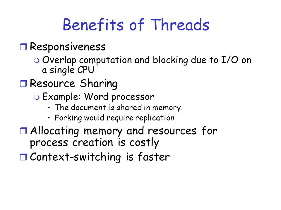 Benefits of Threads r Responsiveness m Overlap computation and blocking due to I/O on a single CPU r Resource Sharing m Example: Word processor The document is shared in memory.
