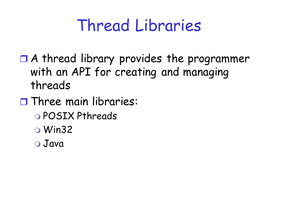 Thread Libraries r A thread library provides the programmer with an API for creating and managing threads r Three main libraries: m POSIX Pthreads m Win32 m Java