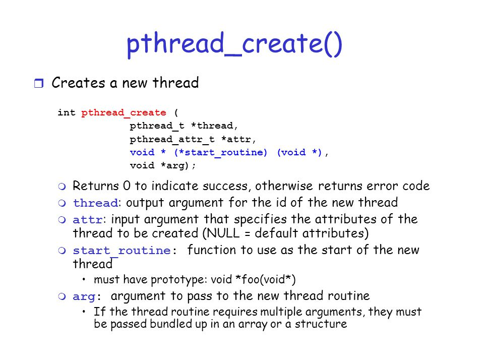pthread_create() r Creates a new thread int pthread_create ( pthread_t *thread, pthread_attr_t *attr, void * (*start_routine) (void *), void *arg); m Returns 0 to indicate success, otherwise returns error code  thread : output argument for the id of the new thread  attr : input argument that specifies the attributes of the thread to be created (NULL = default attributes)  start_routine: function to use as the start of the new thread must have prototype: void *foo(void*)  arg: argument to pass to the new thread routine If the thread routine requires multiple arguments, they must be passed bundled up in an array or a structure